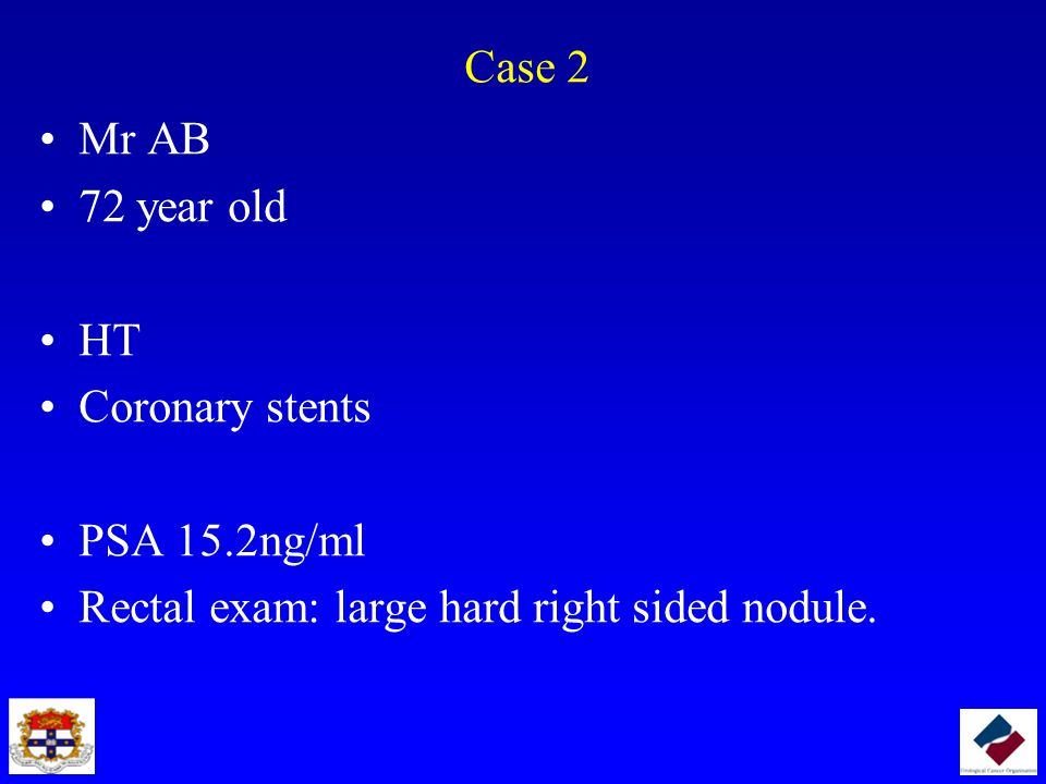 Case 2 Mr AB 72 year old HT Coronary stents PSA 15.2ng/ml Rectal exam: large hard right sided nodule.