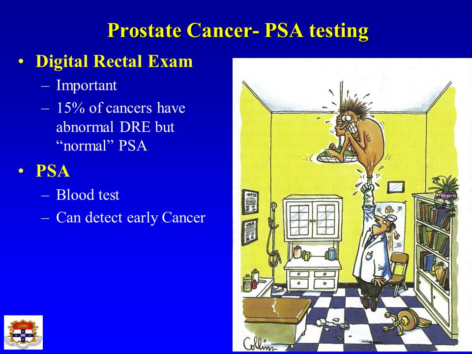 "Prostate Cancer- PSA testing Digital Rectal Exam –Important –15% of cancers have abnormal DRE but ""normal"" PSA PSA –Blood test –Can detect early Cance"