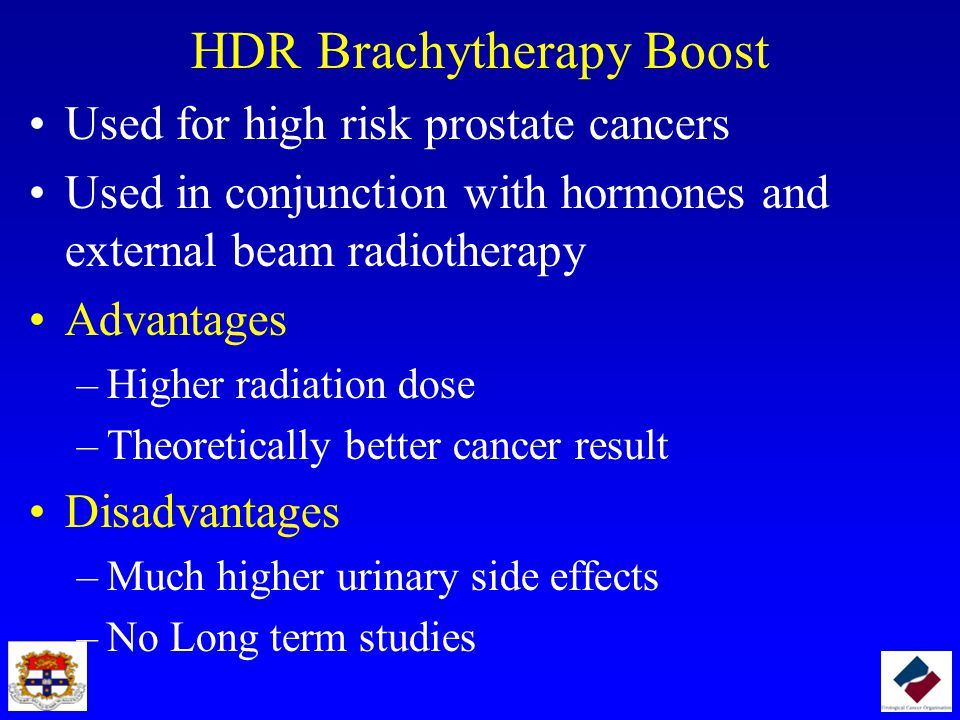HDR Brachytherapy Boost Used for high risk prostate cancers Used in conjunction with hormones and external beam radiotherapy Advantages –Higher radiat