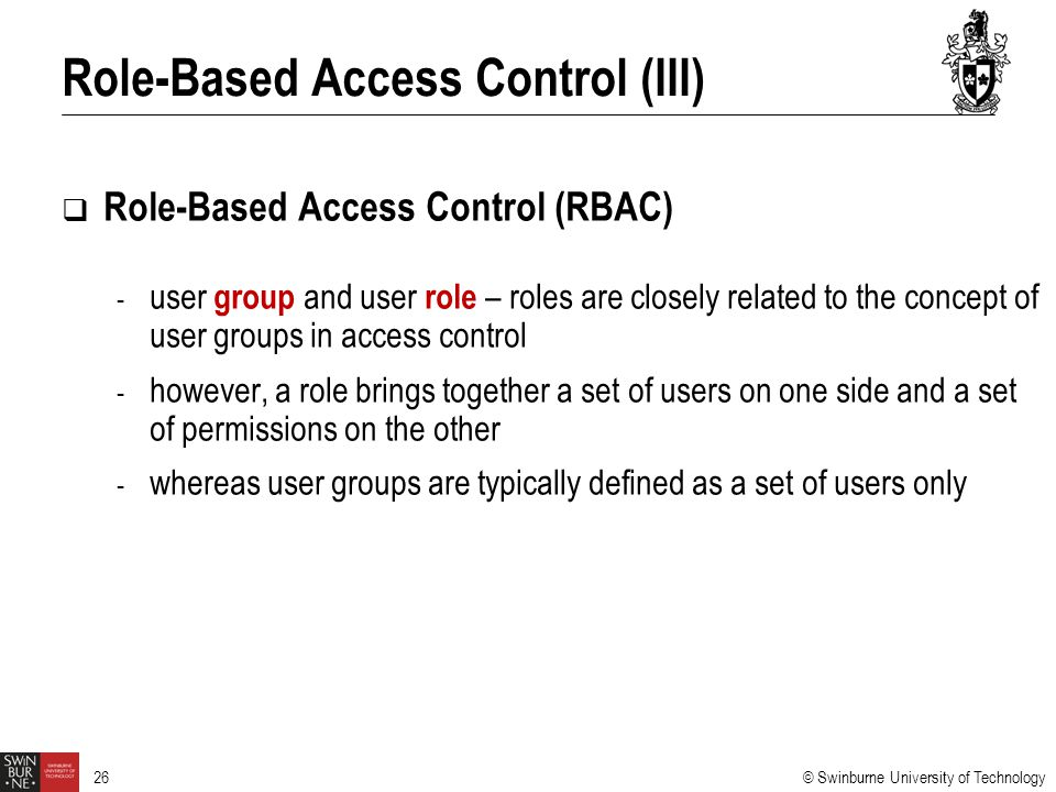 © Swinburne University of Technology 26  Role-Based Access Control (RBAC) - user group and user role – roles are closely related to the concept of us