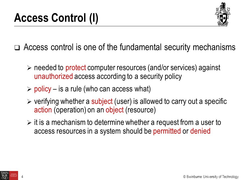 © Swinburne University of Technology 4  Access control is one of the fundamental security mechanisms  needed to protect computer resources (and/or s