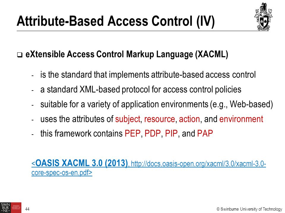© Swinburne University of Technology 44  eXtensible Access Control Markup Language (XACML) - is the standard that implements attribute-based access c