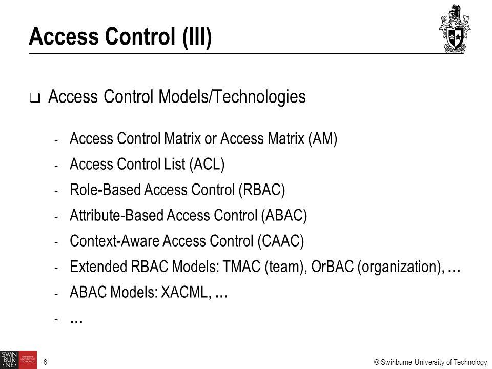 © Swinburne University of Technology 6  Access Control Models/Technologies - Access Control Matrix or Access Matrix (AM) - Access Control List (ACL) - Role-Based Access Control (RBAC) - Attribute-Based Access Control (ABAC) - Context-Aware Access Control (CAAC) - Extended RBAC Models: TMAC (team), OrBAC (organization), … - ABAC Models: XACML, … - … Access Control (III)