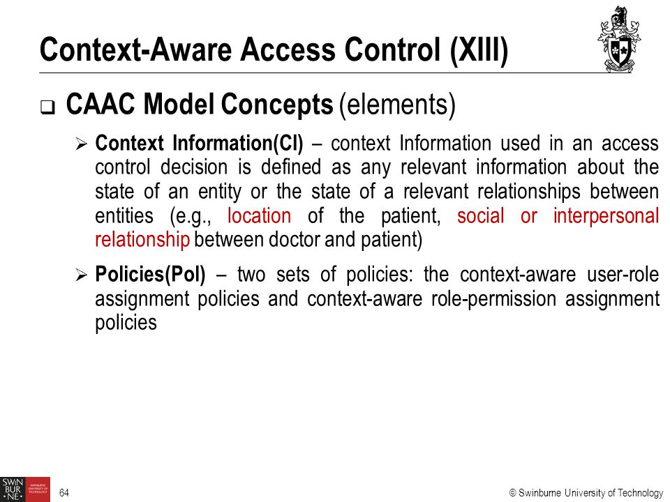 © Swinburne University of Technology 64  CAAC Model Concepts (elements)  Context Information(CI) – context Information used in an access control dec