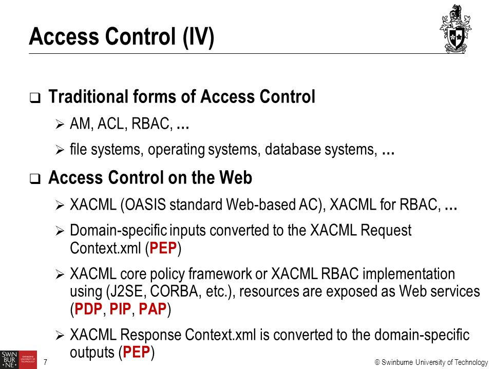 © Swinburne University of Technology 7  Traditional forms of Access Control  AM, ACL, RBAC, …  file systems, operating systems, database systems, …