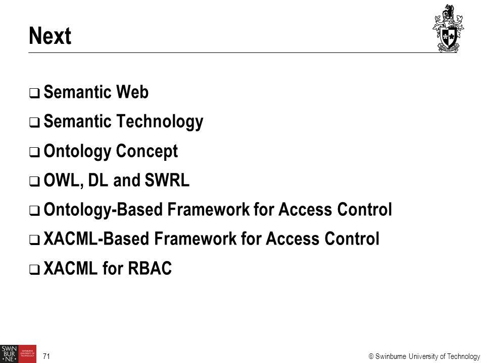 © Swinburne University of Technology 71  Semantic Web  Semantic Technology  Ontology Concept  OWL, DL and SWRL  Ontology-Based Framework for Access Control  XACML-Based Framework for Access Control  XACML for RBAC Next