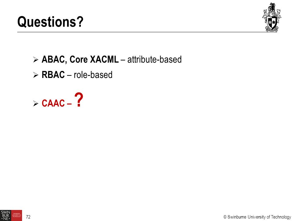 © Swinburne University of Technology 72  ABAC, Core XACML – attribute-based  RBAC – role-based  CAAC – ? Questions?