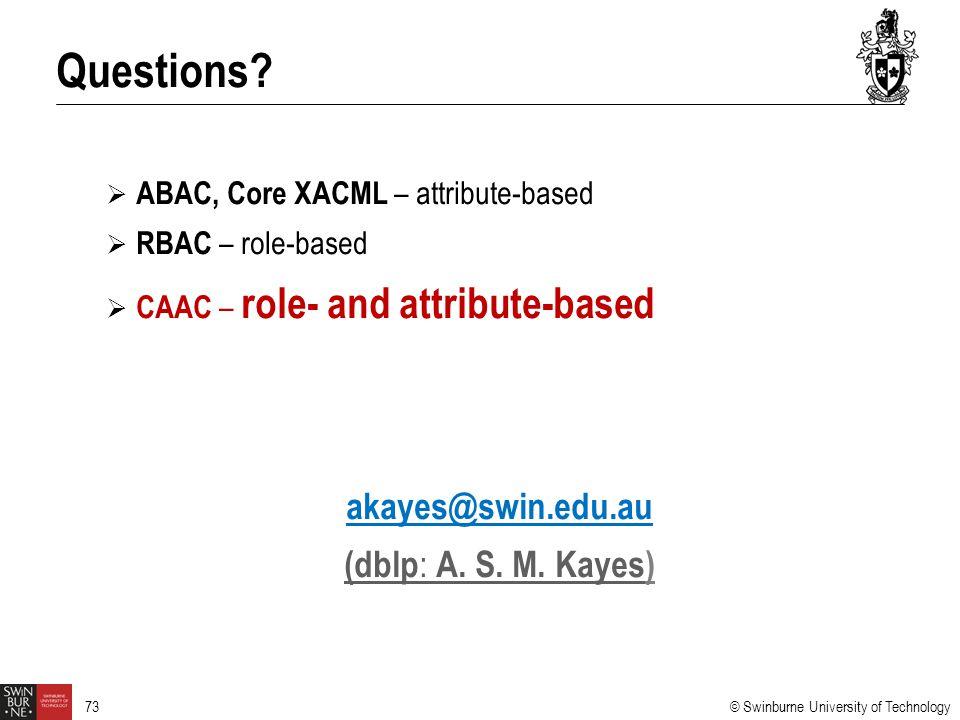 © Swinburne University of Technology 73  ABAC, Core XACML – attribute-based  RBAC – role-based  CAAC – role- and attribute-based akayes@swin.edu.au (dblp : A.