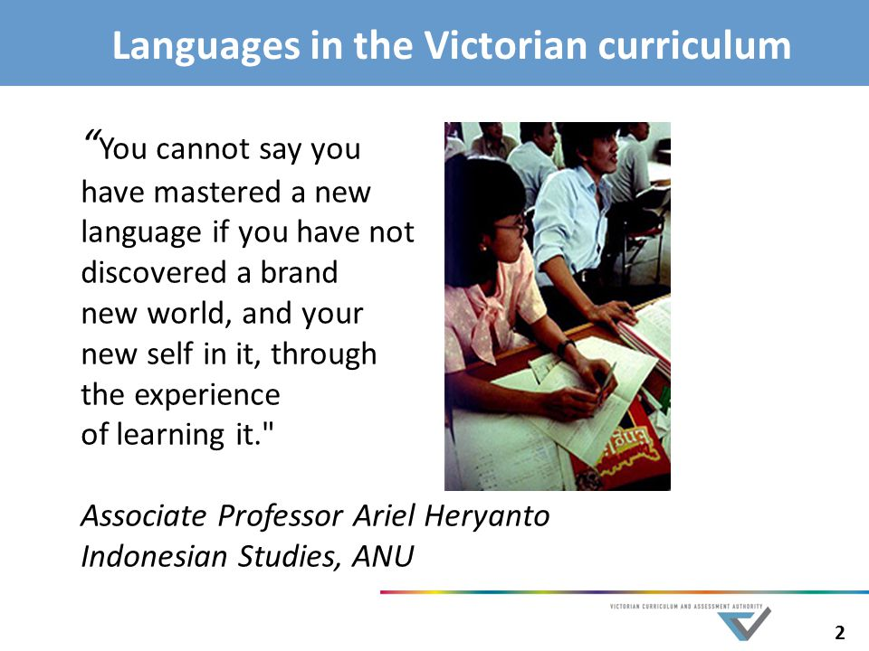 2 Languages in the Victorian curriculum You cannot say you have mastered a new language if you have not discovered a brand new world, and your new self in it, through the experience of learning it. Associate Professor Ariel Heryanto Indonesian Studies, ANU