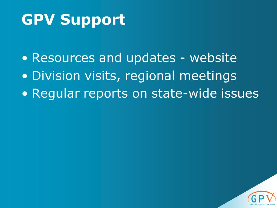 GPV Support Resources and updates - website Division visits, regional meetings Regular reports on state-wide issues