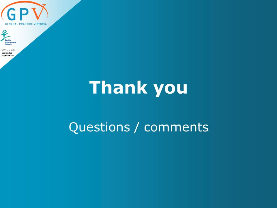 GPV is a QIC accredited organisation Thank you Questions / comments