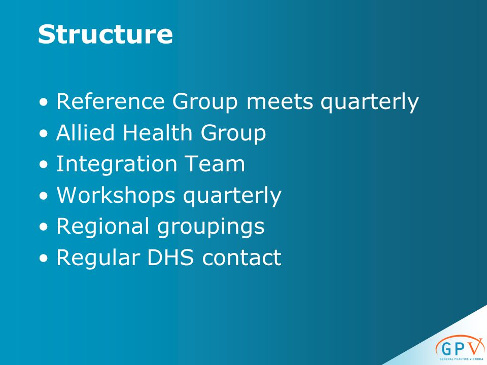 Structure Reference Group meets quarterly Allied Health Group Integration Team Workshops quarterly Regional groupings Regular DHS contact