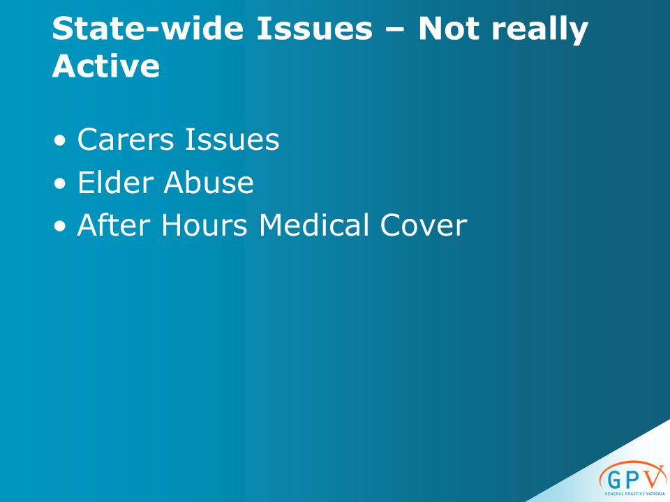 State-wide Issues – Not really Active Carers Issues Elder Abuse After Hours Medical Cover