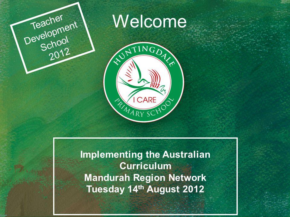 Welcome Teacher Development School 2012 Implementing the Australian Curriculum Mandurah Region Network Tuesday 14 th August 2012
