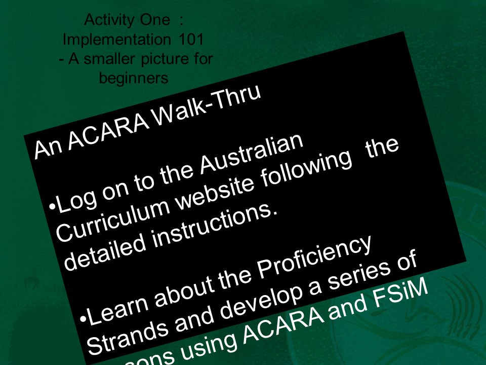 Activity One : Implementation 101 - A smaller picture for beginners An ACARA Walk-Thru Log on to the Australian Curriculum website following the detailed instructions.