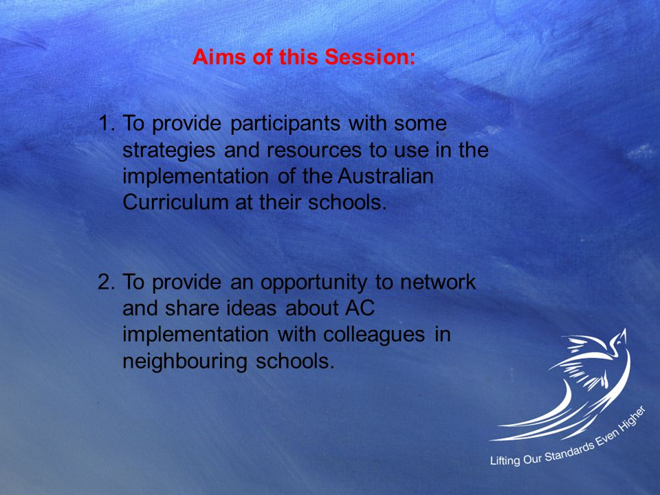 Aims of this Session: 1.To provide participants with some strategies and resources to use in the implementation of the Australian Curriculum at their schools.