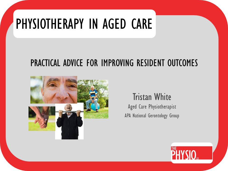 PRACTICAL ADVICE FOR IMPROVING RESIDENT OUTCOMES Tristan White Aged Care Physiotherapist APA National Gerontology Group PHYSIOTHERAPY IN AGED CARE