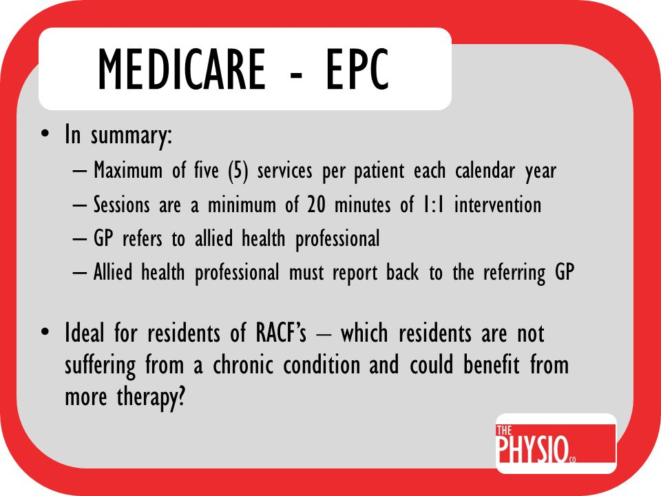 MEDICARE - EPC In summary: – Maximum of five (5) services per patient each calendar year – Sessions are a minimum of 20 minutes of 1:1 intervention –