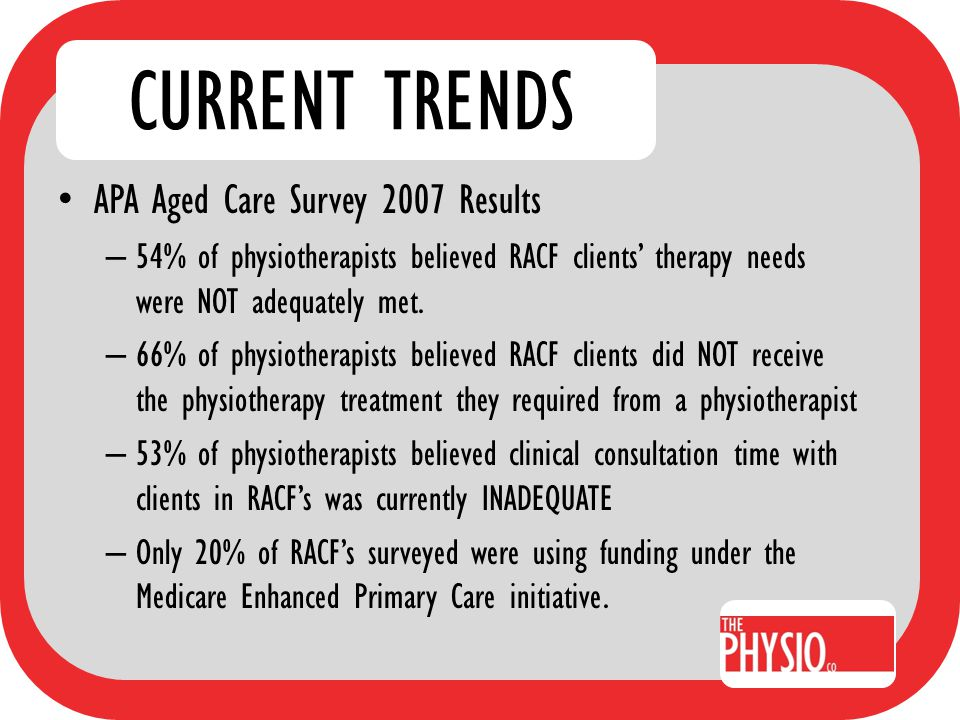IMPROVING OUTCOMES Potential for improvements are significant Simple equation: Physio + therapy plan + effective implementation = marked improvement in resident Combination of – Resident and condition-specific programs – Team approach with resident and facility goals identified
