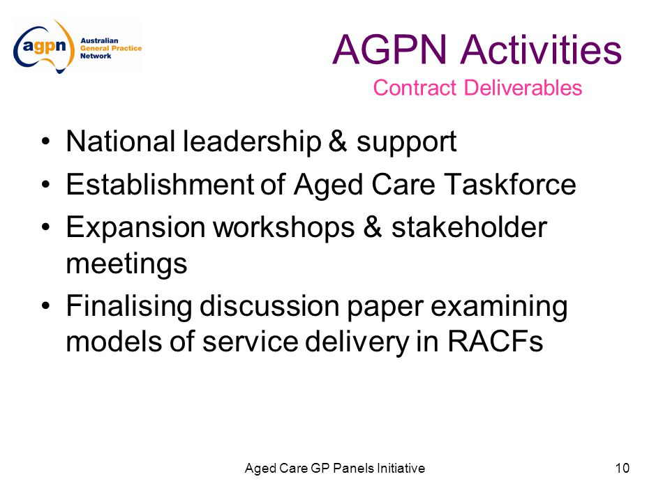 Aged Care GP Panels Initiative10 National leadership & support Establishment of Aged Care Taskforce Expansion workshops & stakeholder meetings Finalising discussion paper examining models of service delivery in RACFs AGPN Activities Contract Deliverables