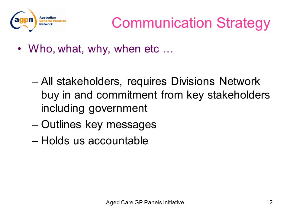 Aged Care GP Panels Initiative12 Communication Strategy Who, what, why, when etc … –All stakeholders, requires Divisions Network buy in and commitment from key stakeholders including government –Outlines key messages –Holds us accountable