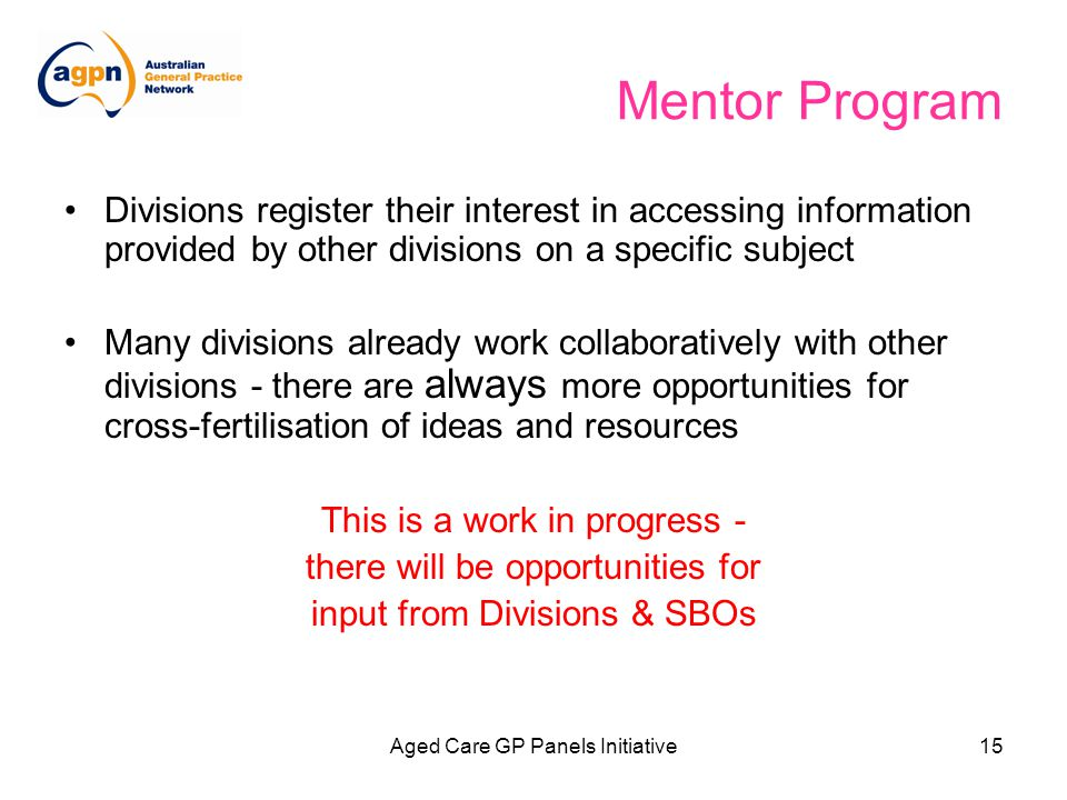 Aged Care GP Panels Initiative15 Mentor Program Divisions register their interest in accessing information provided by other divisions on a specific subject Many divisions already work collaboratively with other divisions - there are always more opportunities for cross-fertilisation of ideas and resources This is a work in progress - there will be opportunities for input from Divisions & SBOs