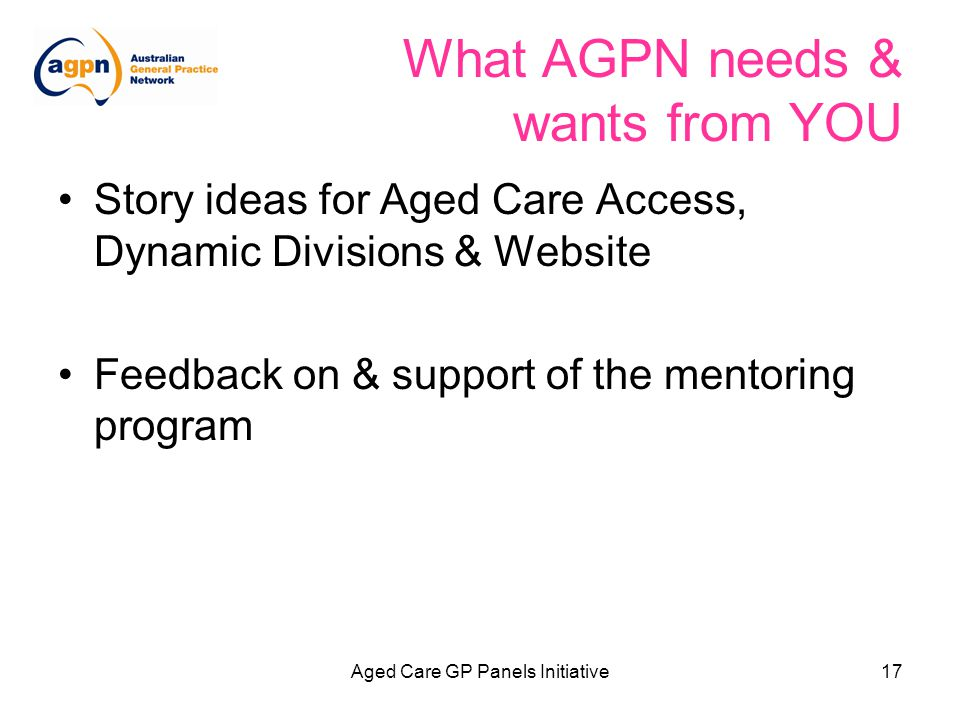 Aged Care GP Panels Initiative17 What AGPN needs & wants from YOU Story ideas for Aged Care Access, Dynamic Divisions & Website Feedback on & support of the mentoring program
