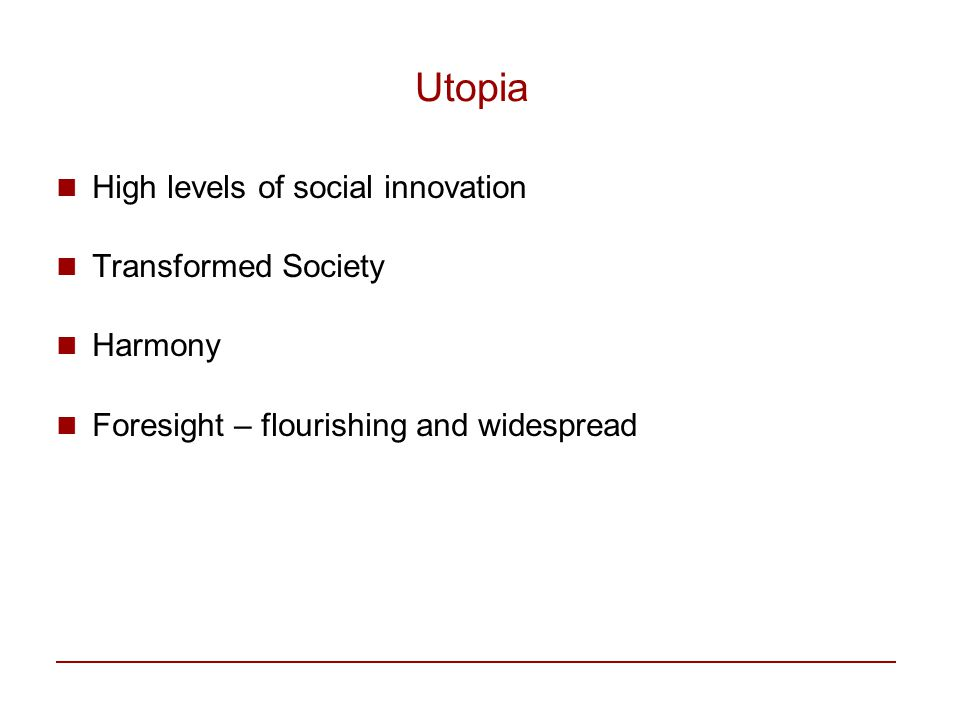 Utopia High levels of social innovation Transformed Society Harmony Foresight – flourishing and widespread