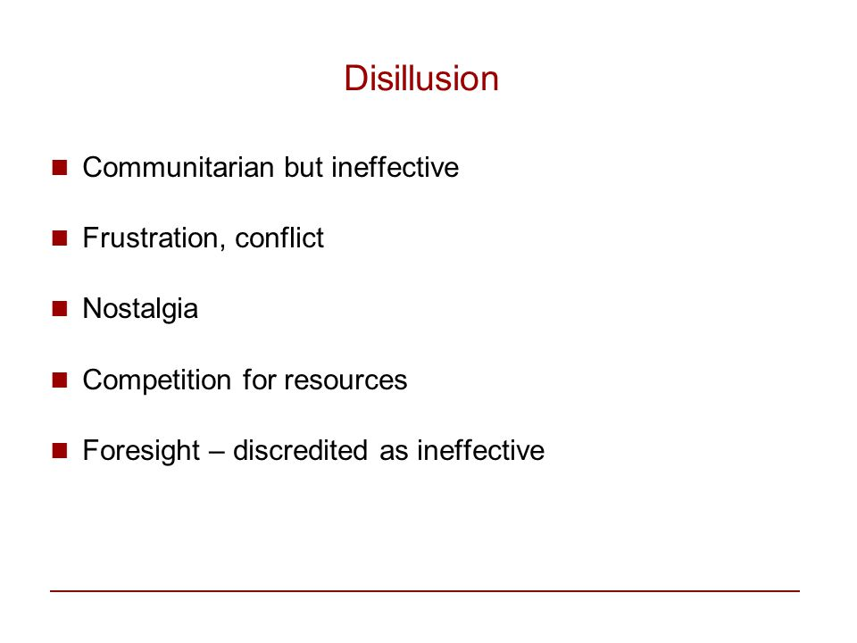 Disillusion Communitarian but ineffective Frustration, conflict Nostalgia Competition for resources Foresight – discredited as ineffective