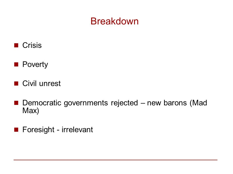 Breakdown Crisis Poverty Civil unrest Democratic governments rejected – new barons (Mad Max) Foresight - irrelevant