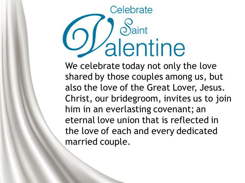 We celebrate today not only the love shared by those couples among us, but also the love of the Great Lover, Jesus.
