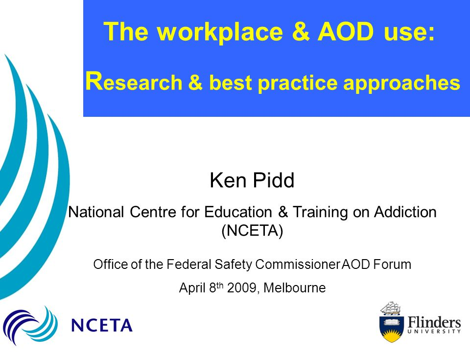 The workplace & AOD use: R esearch & best practice approaches Ken Pidd National Centre for Education & Training on Addiction (NCETA) Office of the Federal Safety Commissioner AOD Forum April 8 th 2009, Melbourne