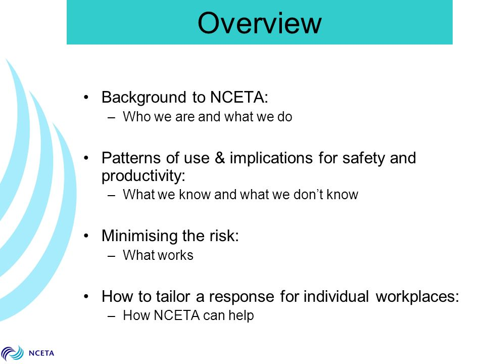 Overview Background to NCETA: –Who we are and what we do Patterns of use & implications for safety and productivity: –What we know and what we don't know Minimising the risk: –What works How to tailor a response for individual workplaces: –How NCETA can help