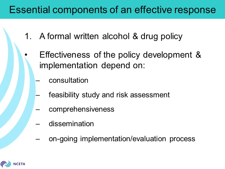 1.A formal written alcohol & drug policy Effectiveness of the policy development & implementation depend on: –consultation –feasibility study and risk assessment –comprehensiveness –dissemination –on-going implementation/evaluation process Essential components of an effective response