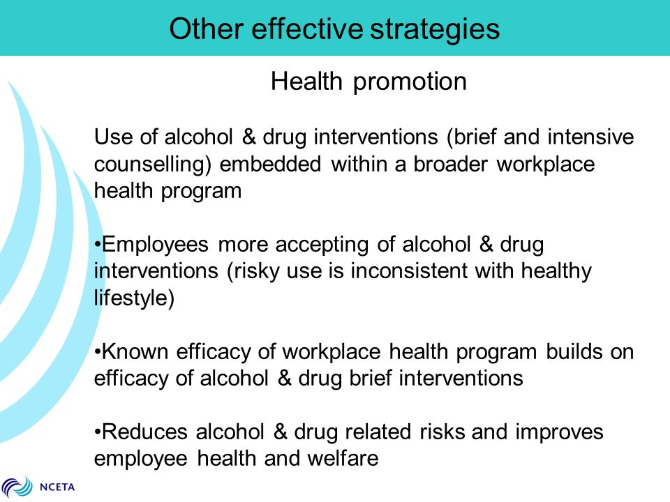 Other effective strategies Health promotion Use of alcohol & drug interventions (brief and intensive counselling) embedded within a broader workplace