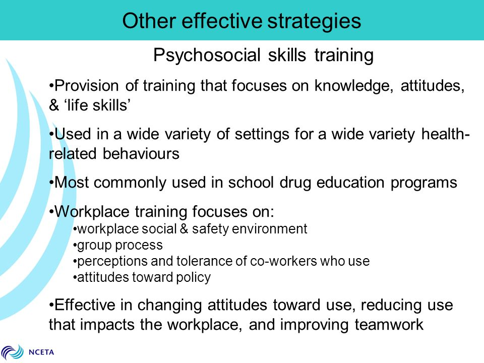 Psychosocial skills training Provision of training that focuses on knowledge, attitudes, & 'life skills' Used in a wide variety of settings for a wide
