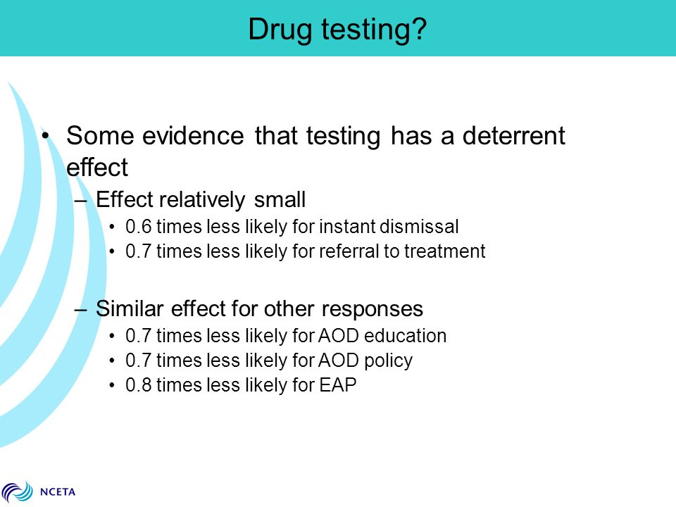 Some evidence that testing has a deterrent effect –Effect relatively small 0.6 times less likely for instant dismissal 0.7 times less likely for referral to treatment –Similar effect for other responses 0.7 times less likely for AOD education 0.7 times less likely for AOD policy 0.8 times less likely for EAP Drug testing