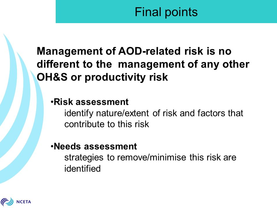 Management of AOD-related risk is no different to the management of any other OH&S or productivity risk Risk assessment identify nature/extent of risk