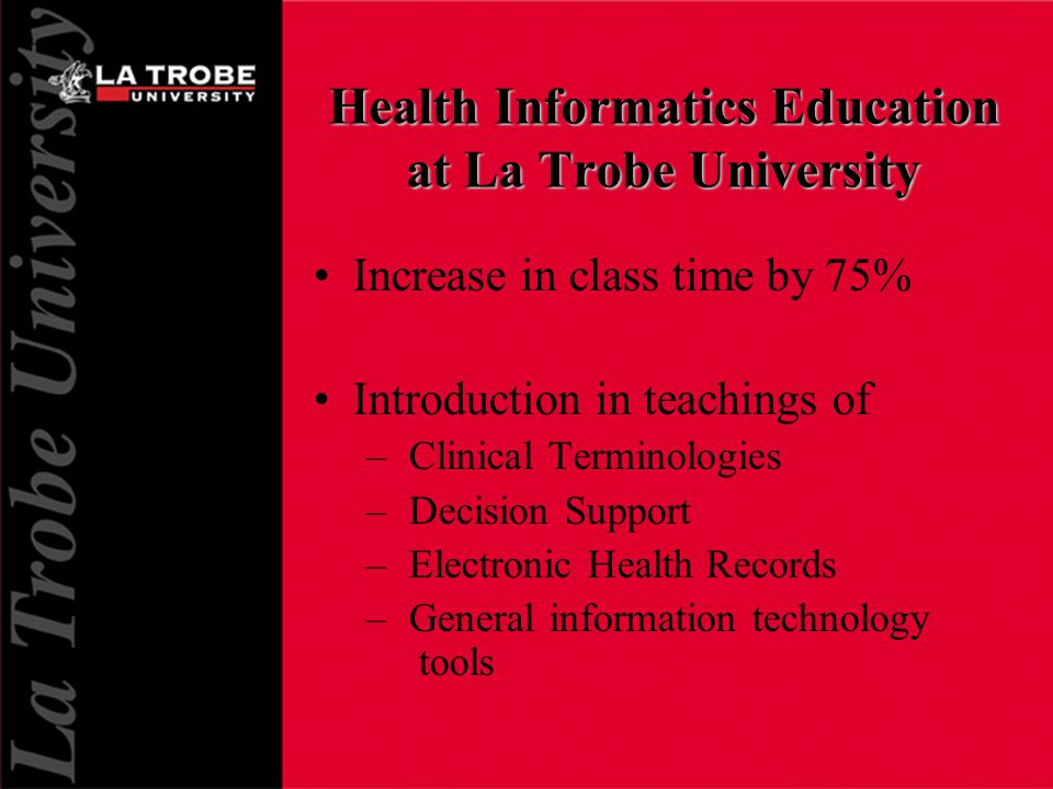 Health Informatics Education at La Trobe University Increase in class time by 75% Introduction in teachings of – Clinical Terminologies – Decision Support – Electronic Health Records – General information technology tools