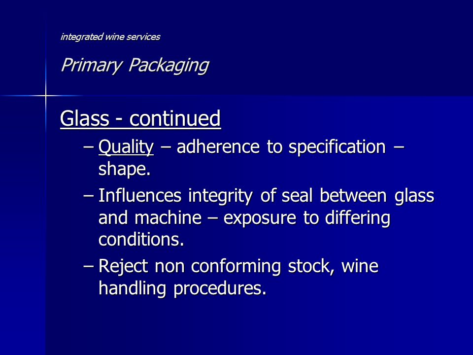 integrated wine services Primary Packaging Glass - continued –Quality – adherence to specification – shape.