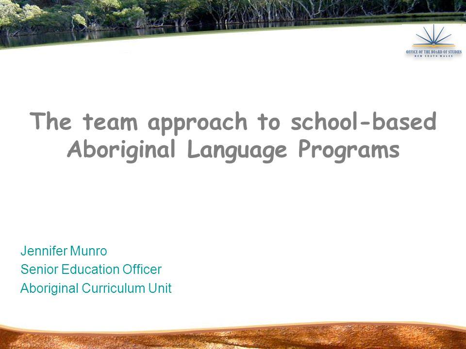 The team approach to school-based Aboriginal Language Programs Jennifer Munro Senior Education Officer Aboriginal Curriculum Unit