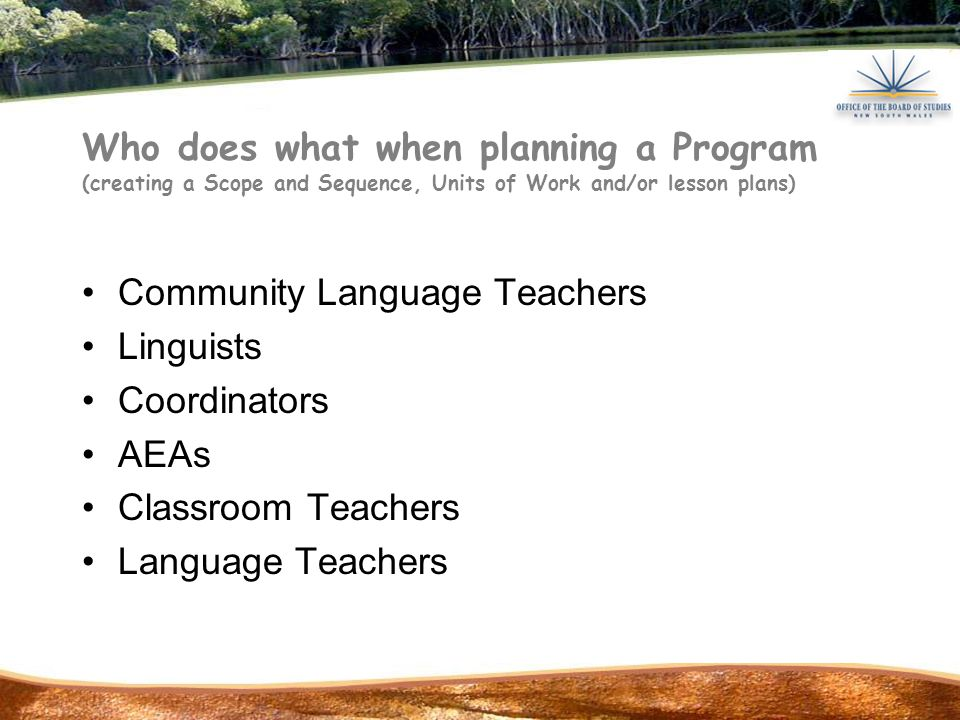 Who does what when planning a Program (creating a Scope and Sequence, Units of Work and/or lesson plans) Community Language Teachers Linguists Coordinators AEAs Classroom Teachers Language Teachers