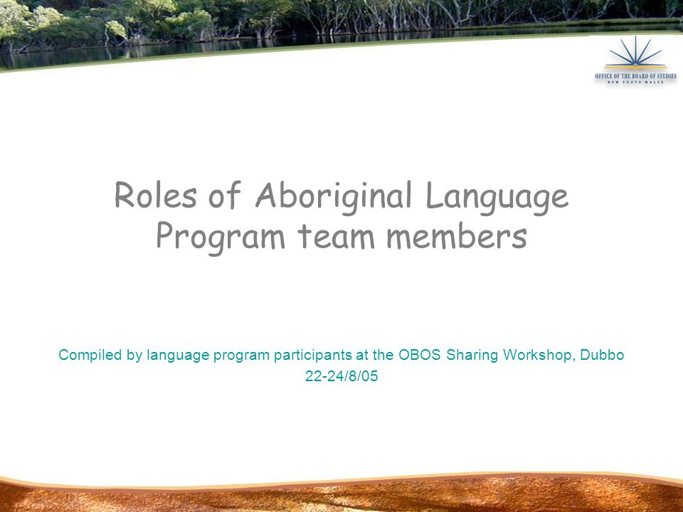 Roles of Aboriginal Language Program team members Compiled by language program participants at the OBOS Sharing Workshop, Dubbo 22-24/8/05