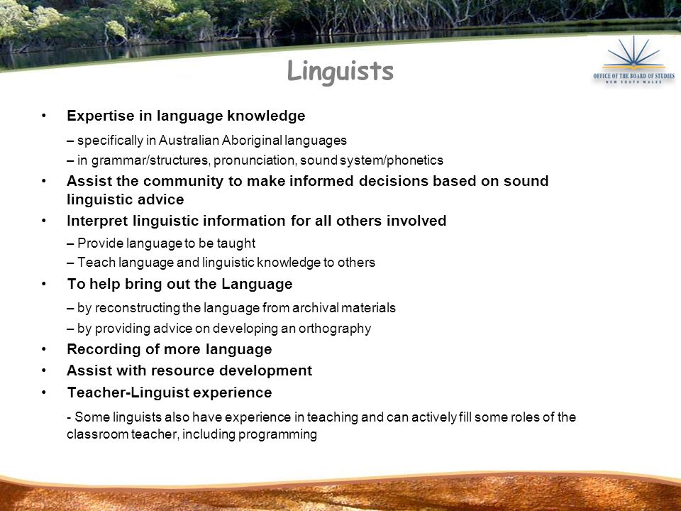Linguists Expertise in language knowledge – specifically in Australian Aboriginal languages – in grammar/structures, pronunciation, sound system/phonetics Assist the community to make informed decisions based on sound linguistic advice Interpret linguistic information for all others involved – Provide language to be taught – Teach language and linguistic knowledge to others To help bring out the Language – by reconstructing the language from archival materials – by providing advice on developing an orthography Recording of more language Assist with resource development Teacher-Linguist experience - Some linguists also have experience in teaching and can actively fill some roles of the classroom teacher, including programming