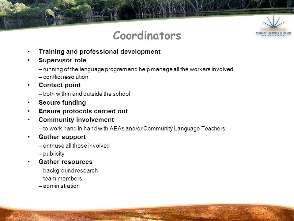 Coordinators Training and professional development Supervisor role – running of the language program and help manage all the workers involved – conflict resolution Contact point – both within and outside the school Secure funding Ensure protocols carried out Community involvement – to work hand in hand with AEAs and/or Community Language Teachers Gather support – enthuse all those involved – publicity Gather resources – background research – team members – administration