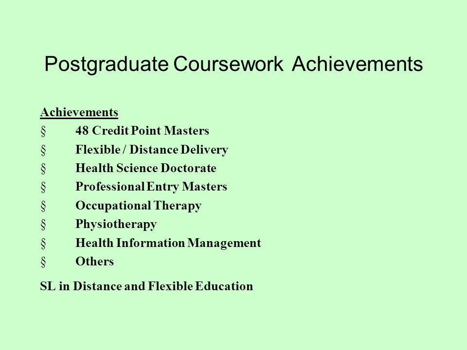 Postgraduate Coursework Achievements Achievements  48 Credit Point Masters  Flexible / Distance Delivery  Health Science Doctorate  Professional Entry Masters  Occupational Therapy  Physiotherapy  Health Information Management  Others SL in Distance and Flexible Education