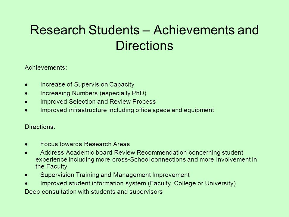 Research Students – Achievements and Directions Achievements:  Increase of Supervision Capacity  Increasing Numbers (especially PhD)  Improved Selection and Review Process  Improved infrastructure including office space and equipment Directions:  Focus towards Research Areas  Address Academic board Review Recommendation concerning student experience including more cross-School connections and more involvement in the Faculty  Supervision Training and Management Improvement  Improved student information system (Faculty, College or University) Deep consultation with students and supervisors