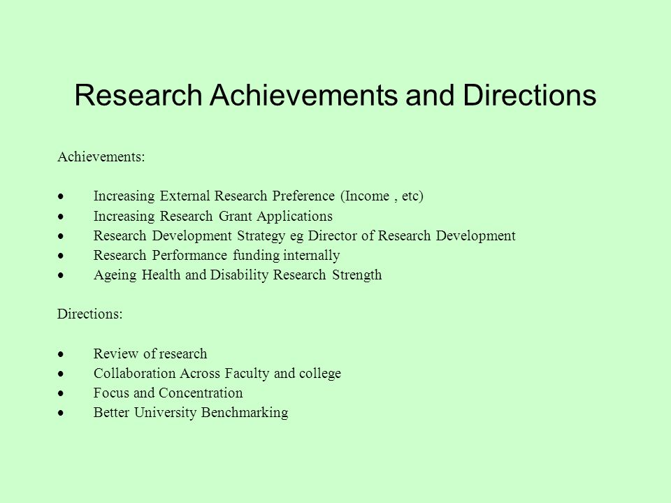 Research Achievements and Directions Achievements:  Increasing External Research Preference (Income, etc)  Increasing Research Grant Applications  Research Development Strategy eg Director of Research Development  Research Performance funding internally  Ageing Health and Disability Research Strength Directions:  Review of research  Collaboration Across Faculty and college  Focus and Concentration  Better University Benchmarking