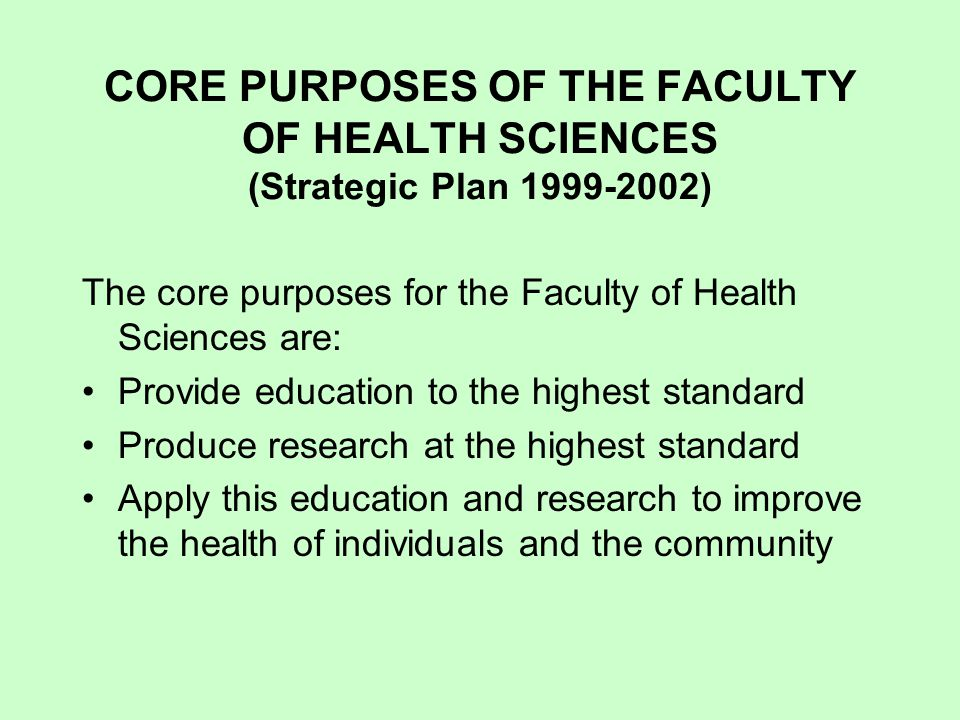 CORE PURPOSES OF THE FACULTY OF HEALTH SCIENCES (Strategic Plan 1999-2002) The core purposes for the Faculty of Health Sciences are: Provide education to the highest standard Produce research at the highest standard Apply this education and research to improve the health of individuals and the community