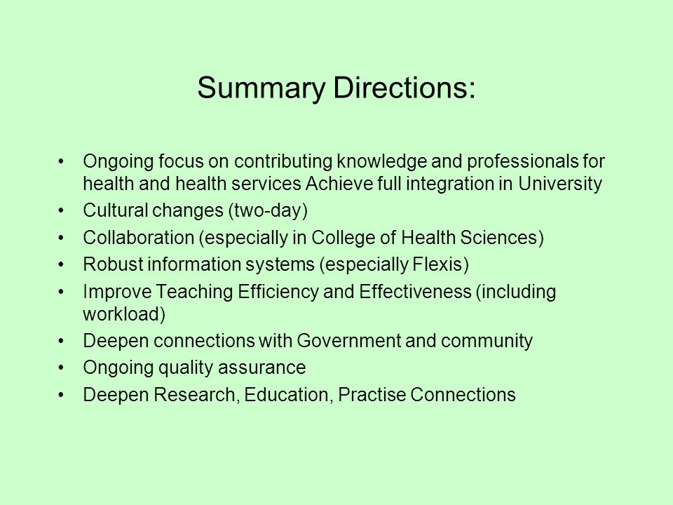 Summary Directions: Ongoing focus on contributing knowledge and professionals for health and health services Achieve full integration in University Cultural changes (two-day) Collaboration (especially in College of Health Sciences) Robust information systems (especially Flexis) Improve Teaching Efficiency and Effectiveness (including workload) Deepen connections with Government and community Ongoing quality assurance Deepen Research, Education, Practise Connections